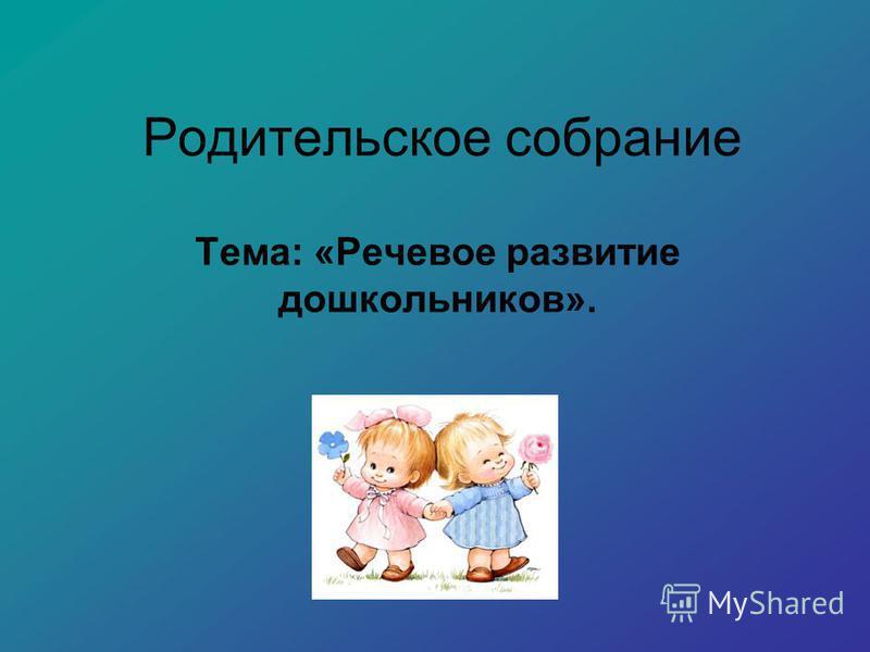 Родительское собрание Тема: «Речевое развитие дошкольников».