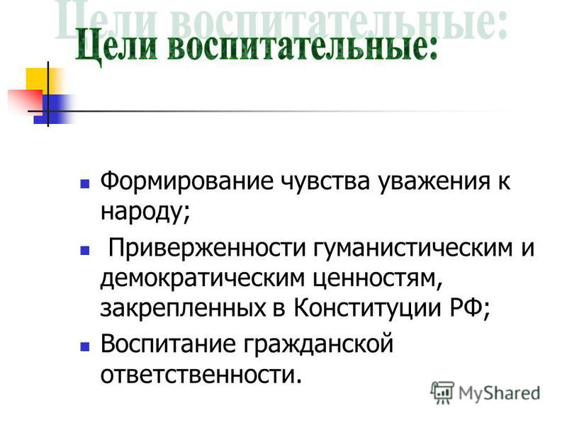 Формирование чувства уважения к народу; Приверженности гуманистическим и демократическим ценностям, закрепленных в Конституции РФ; Воспитание гражданской ответственности.