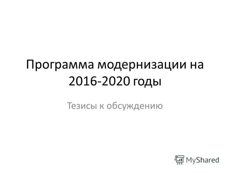 Программа модернизации на 2016-2020 годы Тезисы к обсуждению