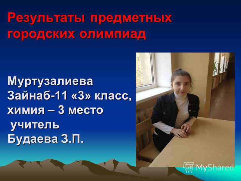 Результаты предметных городских олимпиад Муртузалиева Зайнаб-11 «3» класс, химия – 3 место учитель Будаева З.П.