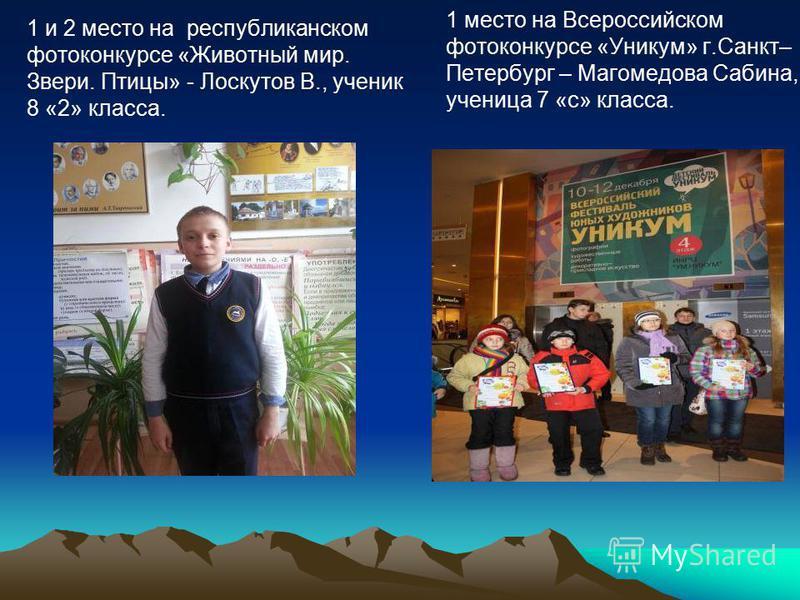 1 и 2 место на республиканском фотоконкурсе «Животный мир. Звери. Птицы» - Лоскутов В., ученик 8 «2» класса. 1 место на Всероссийском фотоконкурсе «Уникум» г.Санкт– Петербург – Магомедова Сабина, ученица 7 «с» класса.