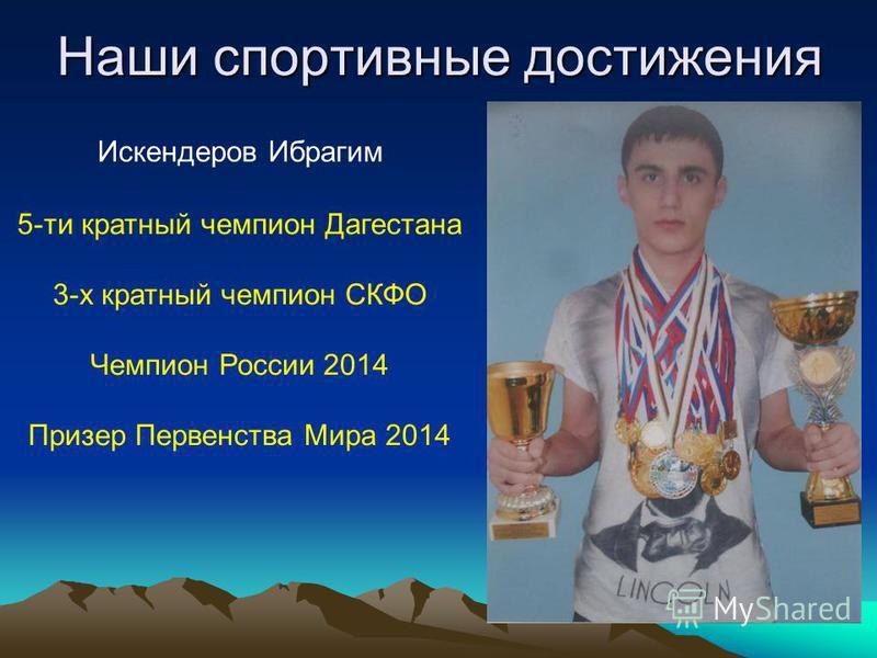 5-ти кратный чемпион Дагестана 3-х кратный чемпион СКФО Чемпион России 2014 Призер Первенства Мира 2014 Искендеров Ибрагим