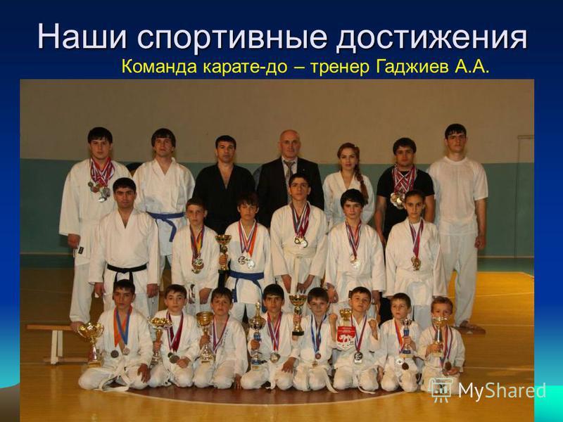 Наши спортивные достижения Команда карате-до – тренер Гаджиев А.А.