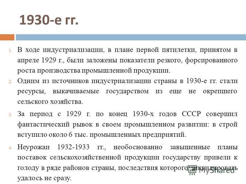 1930- е гг. 1. В ходе индустриализации, в плане первой пятилетки, принятом в апреле 1929 г., были заложены показатели резкого, форсированного роста производства промышленной продукции. 2. Одним из источников индустриализации страны в 1930-е гг. стали