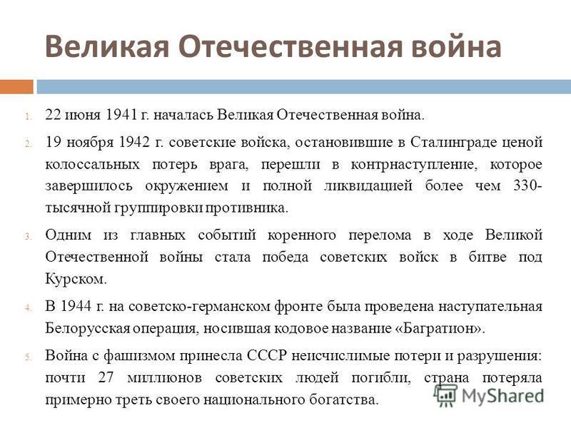 Великая Отечественная война 1. 22 июня 1941 г. началась Великая Отечественная война. 2. 19 ноября 1942 г. советские войска, остановившие в Сталинграде ценой колоссальных потерь врага, перешли в контрнаступление, которое завершилось окружением и полно