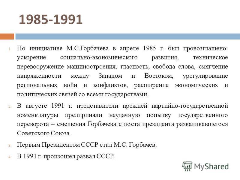 1985-1991 1. По инициативе М.С.Горбачева в апреле 1985 г. был провозглашено: ускорение социально-экономического развития, техническое перевооружение машиностроения, гласность, свобода слова, смягчение напряженности между Западом и Востоком, урегулиро