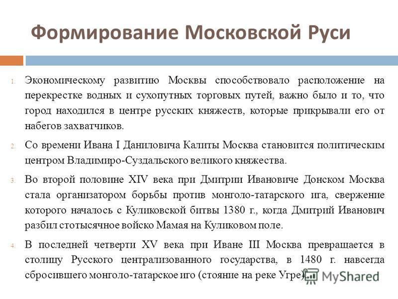 Формирование Московской Руси 1. Экономическому развитию Москвы способствовало расположение на перекрестке водных и сухопутных торговых путей, важно было и то, что город находился в центре русских княжеств, которые прикрывали его от набегов захватчико