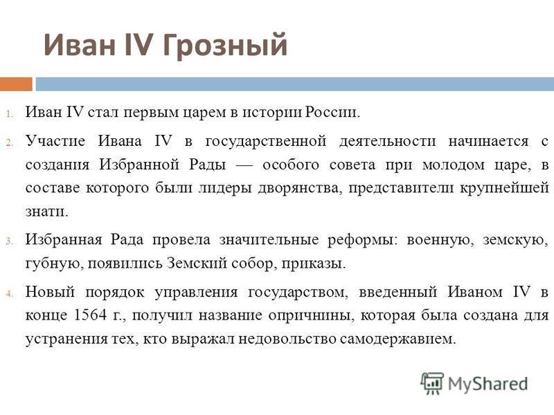 Иван IV Грозный 1. Иван IV стал первым царем в истории России. 2. Участие Ивана IV в государственной деятельности начинается с создания Избранной Рады особого совета при молодом царе, в составе которого были лидеры дворянства, представители крупнейше