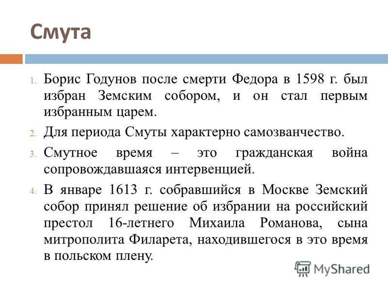 Смута 1. Борис Годунов после смерти Федора в 1598 г. был избран Земским собором, и он стал первым избранным царем. 2. Для периода Смуты характерно самозванчество. 3. Смутное время – это гражданская война сопровождавшаяся интервенцией. 4. В январе 161
