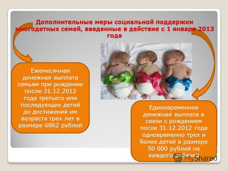 Дополнительные меры социальной поддержки многодетных семей, введенные в действие с 1 января 2013 года Ежемесячная денежная выплата семьям при рождении после 31.12.2012 года третьего или последующих детей до достижения им возраста трех лет в размере 6