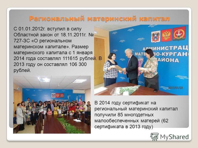 Региональный материнский капитал С 01.01.2012 г. вступил в силу Областной закон от 18.11.2011 г. 727-ЗС «О региональном материнском капитале». Размер материнского капитала с 1 января 2014 года составлял 111615 рублей. В 2013 году он составлял 106 300