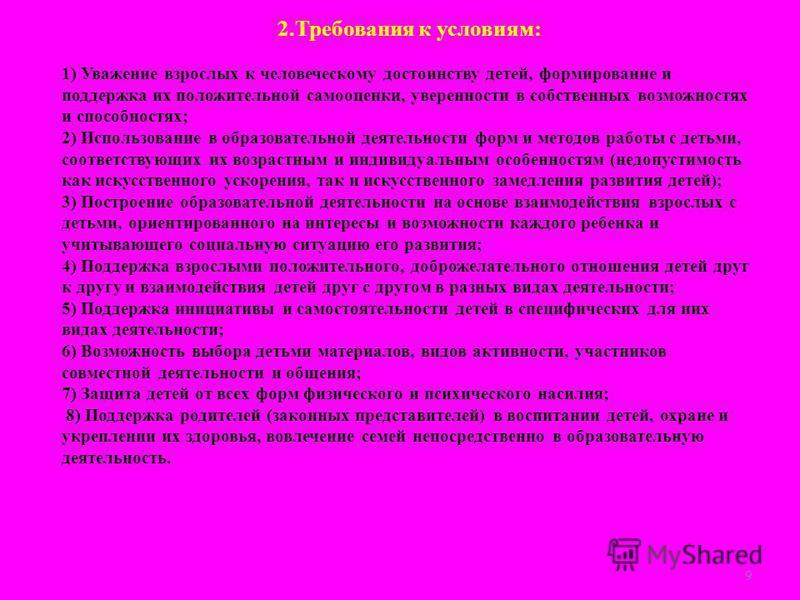 9 2. Требования к условиям: 1) Уважение взрослых к человеческому достоинству детей, формирование и поддержка их положительной самооценки, уверенности в собственных возможностях и способностях; 2) Использование в образовательной деятельности форм и ме