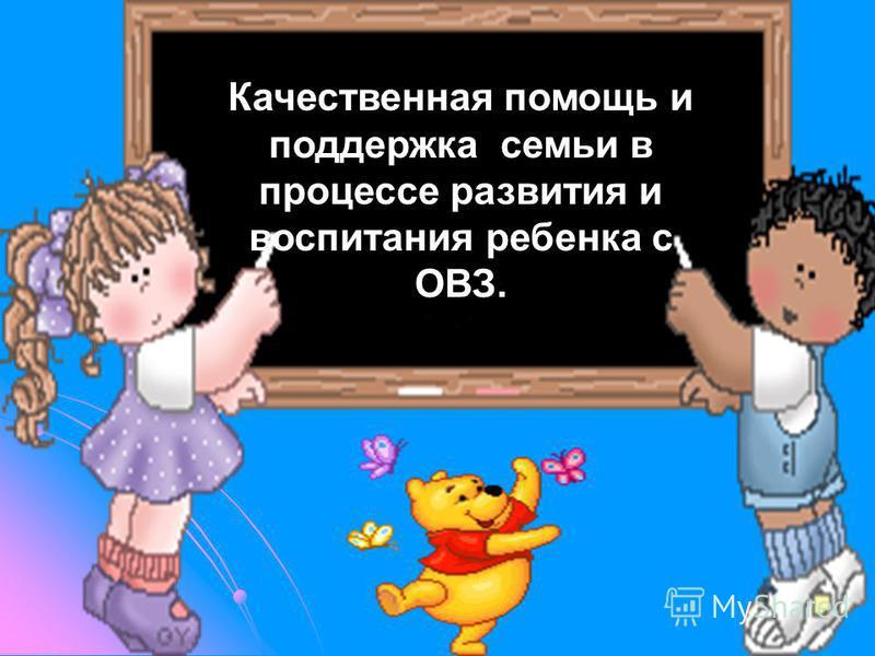 Качественная помощь и поддержка семьи в процессе развития и воспитания ребенка с ОВЗ.