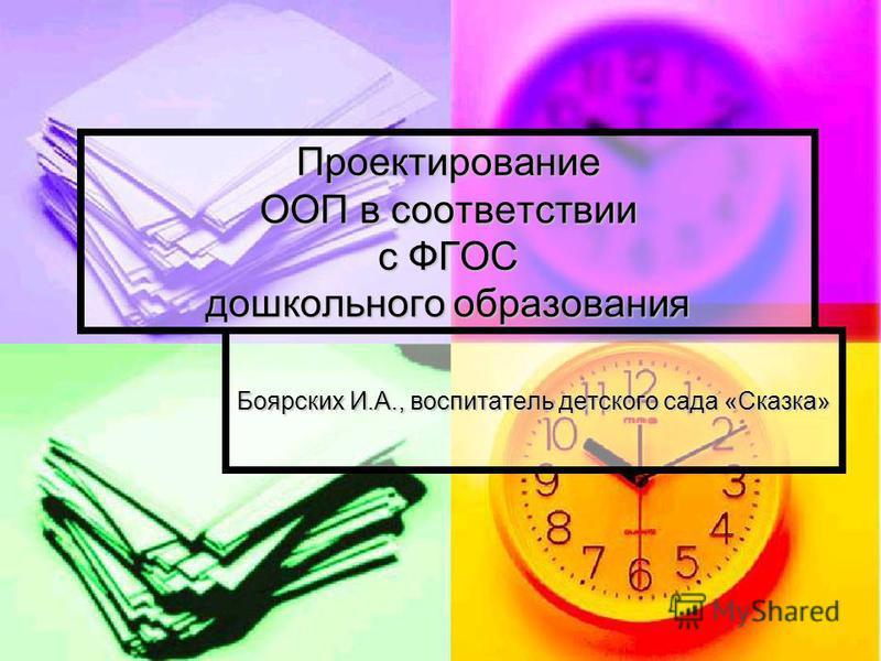 Проектирование ООП в соответствии с ФГОС дошкольного образования Боярских И.А., воспитатель детского сада «Сказка»