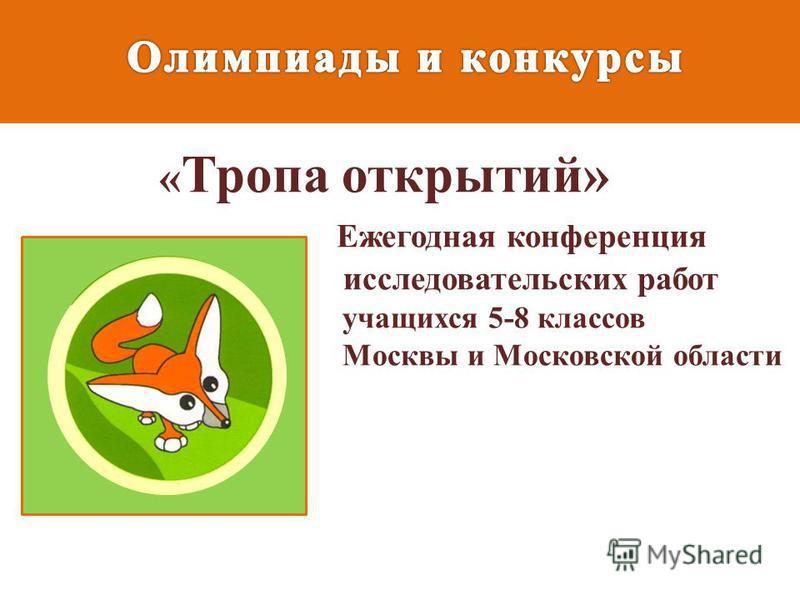 « Тропа открытий» Ежегодная конференция исследовательских работ учащихся 5-8 классов Москвы и Московской области