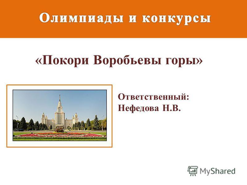«Покори Воробьевы горы» Ответственный: Нефедова Н.В.
