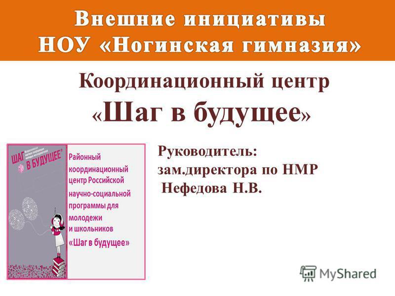 Координационный центр « Шаг в будущее » Руководитель: зам.директора по НМР Нефедова Н.В.