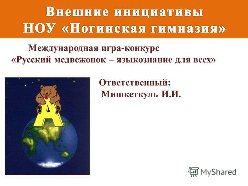 Международная игра-конкурс «Русский медвежонок – языкознание для всех» Ответственный: Мишкеткуль И.И.