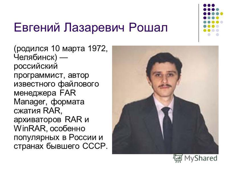 Евгений Лазаревич Рошал (родился 10 марта 1972, Челябинск) российский программист, автор известного файлового менеджера FAR Manager, формата сжатия RAR, архиваторов RAR и WinRAR, особенно популярных в России и странах бывшего СССР.