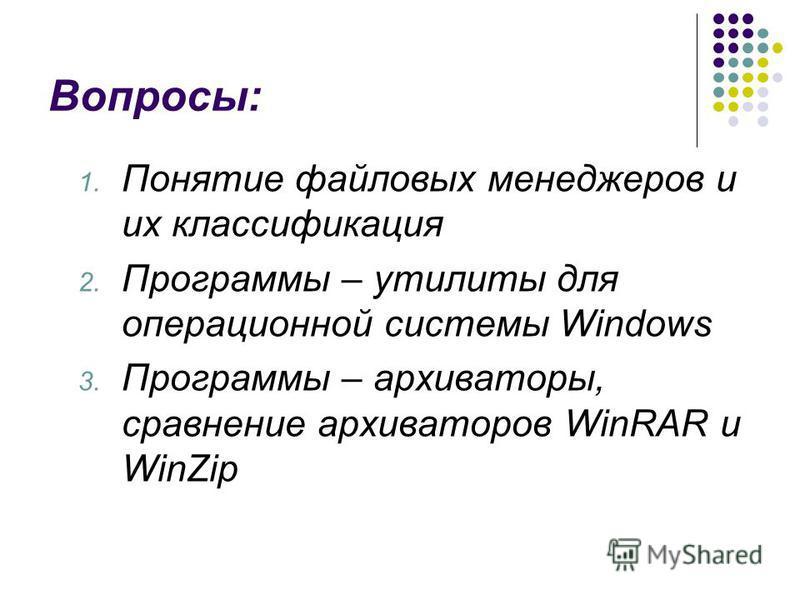 Вопросы: 1. Понятие файловых менеджеров и их классификация 2. Программы – утилиты для операционной системы Windows 3. Программы – архиваторы, сравнение архиваторов WinRAR и WinZip