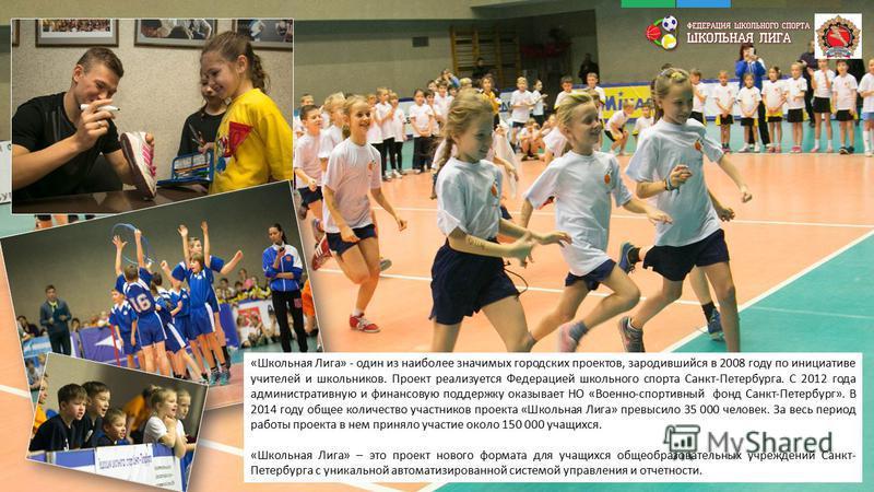 «Школьная Лига» - один из наиболее значимых городских проектов, зародившийся в 2008 году по инициативе учителей и школьников. Проект реализуется Федерацией школьного спорта Санкт-Петербурга. С 2012 года административную и финансовую поддержку оказыва
