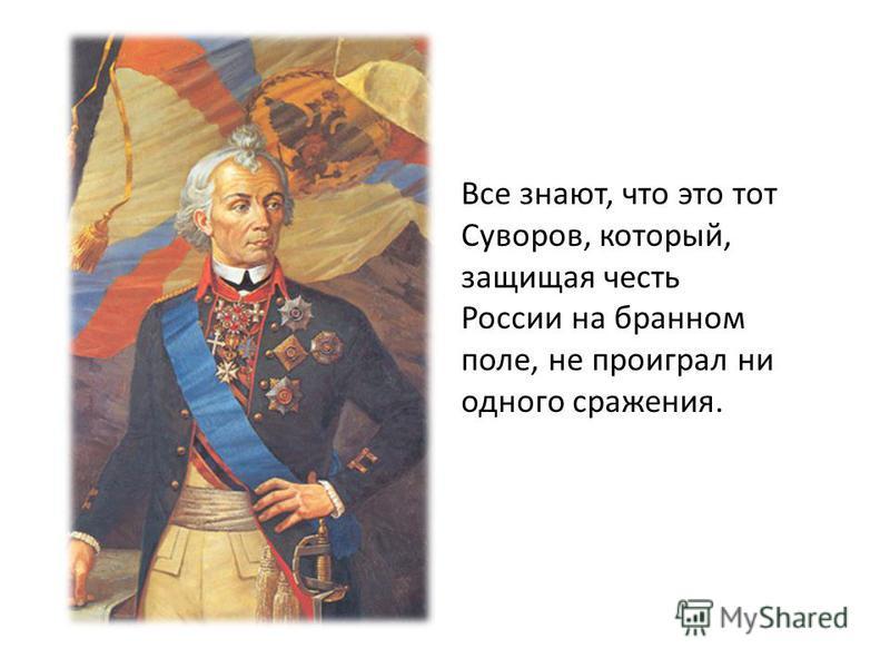 Все знают, что это тот Суворов, который, защищая честь России на бранном поле, не проиграл ни одного сражения.