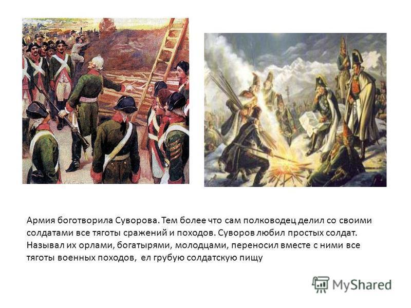 Армия боготворила Суворова. Тем более что сам полководец делил со своими солдатами все тяготы сражений и походов. Суворов любил простых солдат. Называл их орлами, богатырями, молодцами, переносил вместе с ними все тяготы военных походов, ел грубую со