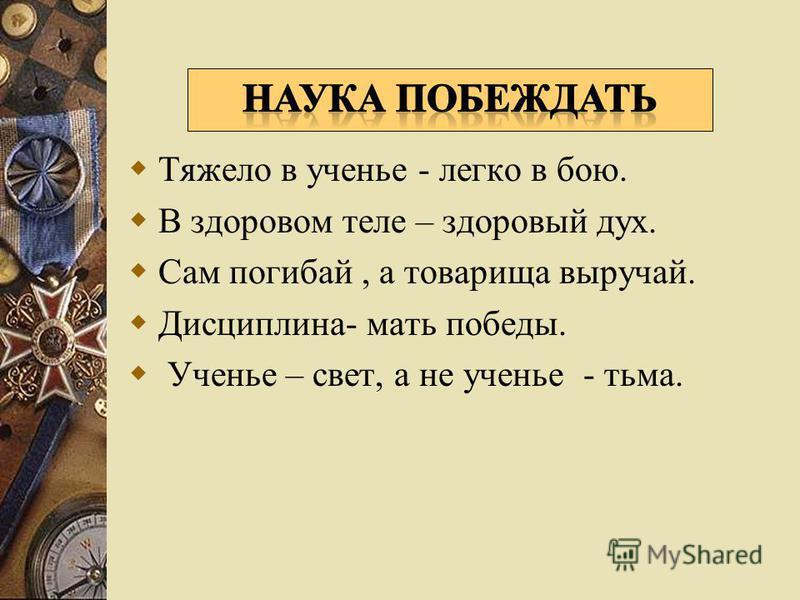 Тяжело в ученье - легко в бою. В здоровом теле – здоровый дух. Сам погибай, а товарища выручай. Дисциплина- мать победы. Ученье – свет, а не ученье - тьма.