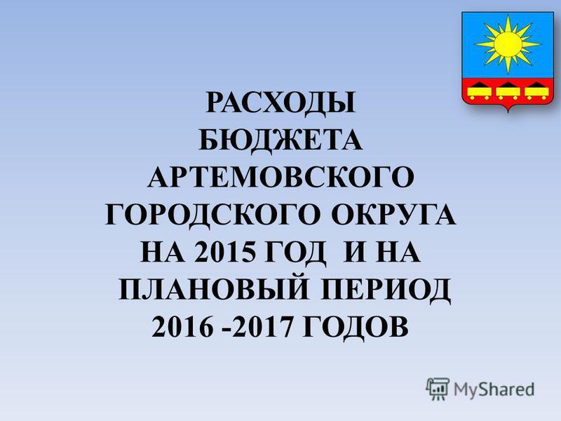 РАСХОДЫ БЮДЖЕТА АРТЕМОВСКОГО ГОРОДСКОГО ОКРУГА НА 2015 ГОД И НА ПЛАНОВЫЙ ПЕРИОД 2016 -2017 ГОДОВ