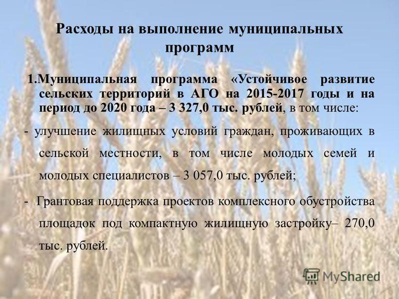 Расходы на выполнение муниципальных программ 1. Муниципальная программа «Устойчивое развитие сельских территорий в АГО на 2015-2017 годы и на период до 2020 года – 3 327,0 тыс. рублей, в том числе: - улучшение жилищных условий граждан, проживающих в