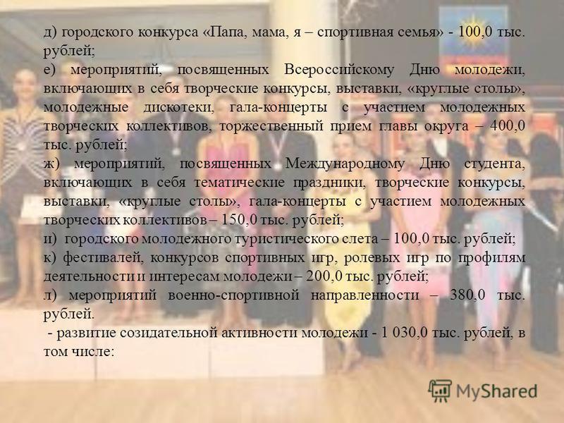 д) городского конкурса «Папа, мама, я – спортивная семья» - 100,0 тыс. рублей; е) мероприятий, посвященных Всероссийскому Дню молодежи, включающих в себя творческие конкурсы, выставки, «круглые столы», молодежные дискотеки, гала-концерты с участием м