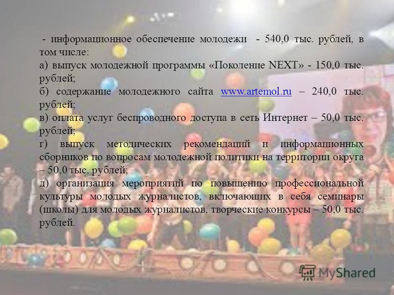 - информационное обеспечение молодежи - 540,0 тыс. рублей, в том числе: а) выпуск молодежной программы «Поколение NEXT» - 150,0 тыс. рублей; б) содержание молодежного сайта www.artemol.ru – 240,0 тыс. рублей;www.artemol.ru в) оплата услуг беспроводно