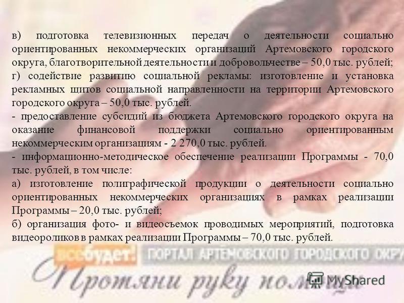 в) подготовка телевизионных передач о деятельности социально ориентированных некоммерческих организаций Артемовского городского округа, благотворительной деятельности и добровольчестве – 50,0 тыс. рублей; г) содействие развитию социальной рекламы: из