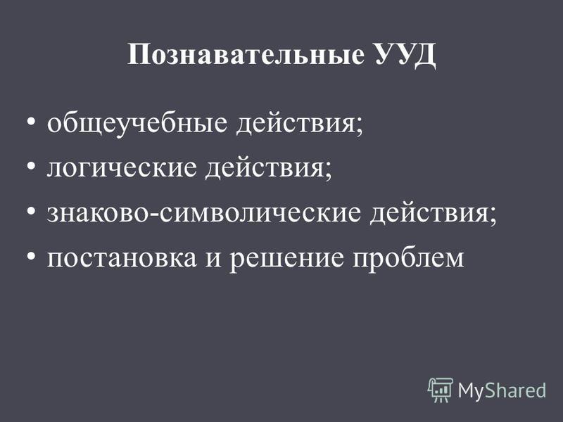 Познавательные УУД общеучебные действия; логические действия; знаково-символические действия; постановка и решение проблем
