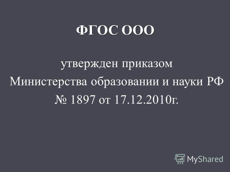 ФГОС ООО утвержден приказом Министерства образовании и науки РФ 1897 от 17.12.2010 г.