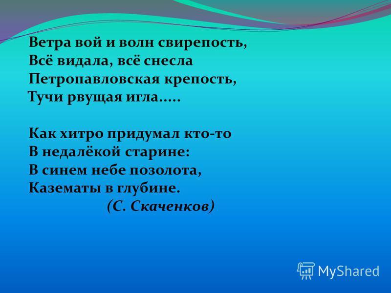 Ветра вой и волн свирепость, Всё видала, всё снесла Петропавловская крепость, Тучи рвущая игла..... Как хитро придумал кто-то В недалёкой старине: В синем небе позолота, Казематы в глубине. (С. Скаченков)