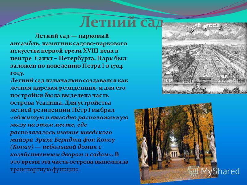 Летний сад Летний сад парковый ансамбль, памятник садово-паркового искусства первой трети XVIII века в центре Санкт – Петербурга. Парк был заложен по повелению Петра I в 1704 году. Летний сад изначально создавался как летняя царская резиденция, и для