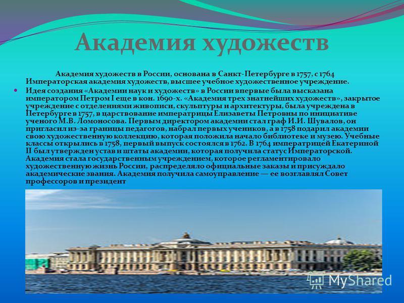 Академия художеств Академия художеств в России, основана в Санкт-Петербурге в 1757, с 1764 Императорская академия художеств, высшее учебное художественное учреждение. Идея создания «Академии наук и художеств» в России впервые была высказана император