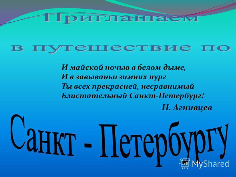 И майской ночью в белом дыме, И в завываньи зимних пург Ты всех прекрасней, несравнимый Блистательный Санкт-Петербург! Н. Агнивцев