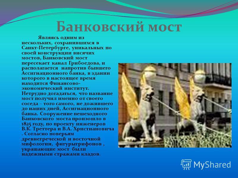 Банковский мост Являясь одним из нескольких, сохранившихся в Санкт-Петербурге, уникальных по своей конструкции висячих мостов, Банковский мост пересекает канал Грибоедова, и располагается напротив бывшего Ассигнационного банка, в здании которого в на