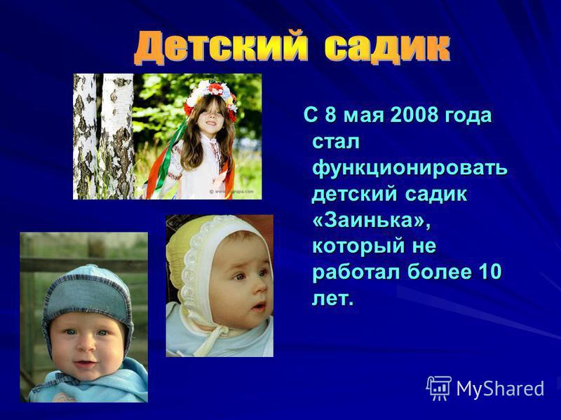 С 8 мая 2008 года стал функционировать детский садик «Заинька», который не работал более 10 лет. С 8 мая 2008 года стал функционировать детский садик «Заинька», который не работал более 10 лет.