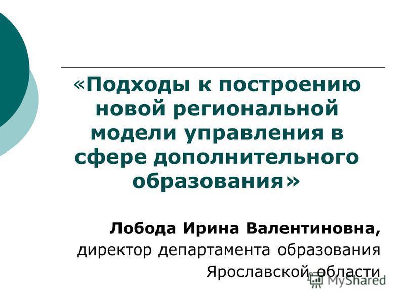 «Подходы к построению новой региональной модели управления в сфере дополнительного образования» Лобода Ирина Валентиновна, директор департамента образования Ярославской области