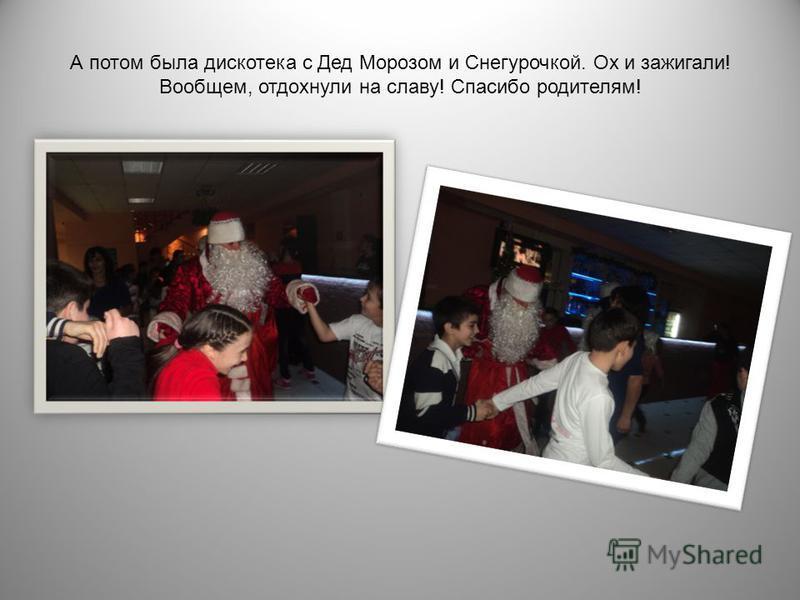 А потом была дискотека с Дед Морозом и Снегурочкой. Ох и зажигали ! Вообщем, отдохнули на славу ! Спасибо родителям !