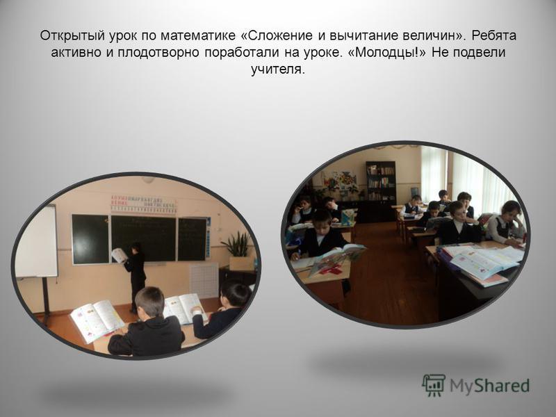Открытый урок по математике « Сложение и вычитание величин ». Ребята активно и плодотворно поработали на уроке. « Молодцы !» Не подвели учителя.
