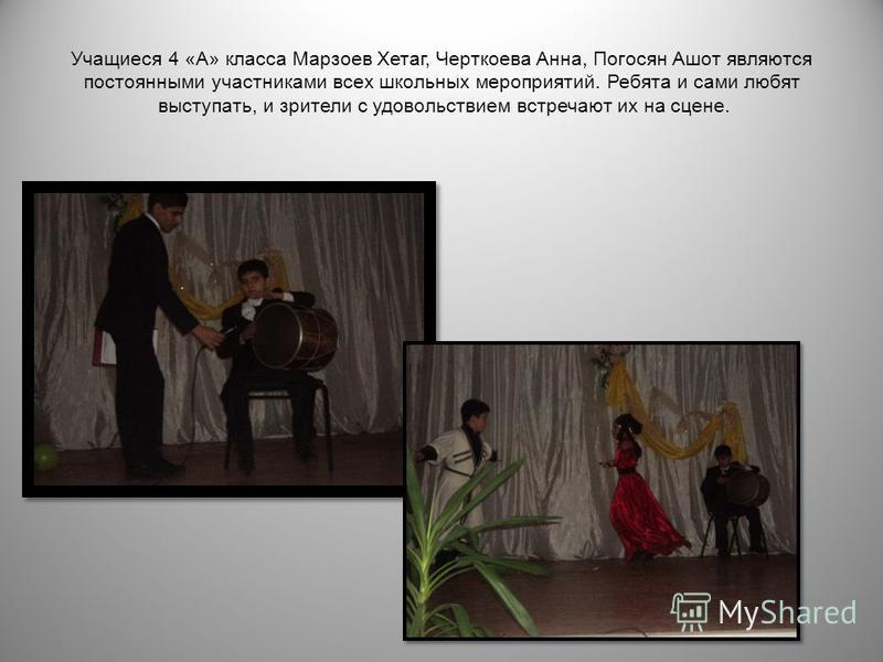 Учащиеся 4 « А » класса Марзоев Хетаг, Черткоева Анна, Погосян Ашот являются постоянными участниками всех школьных мероприятий. Ребята и сами любят выступать, и зрители с удовольствием встречают их на сцене.