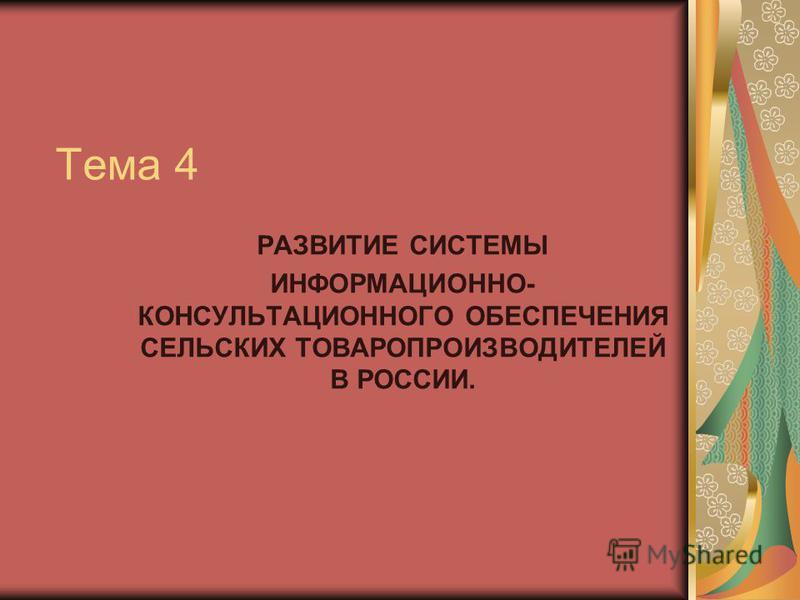 Тема 4 РАЗВИТИЕ СИСТЕМЫ ИНФОРМАЦИОННО- КОНСУЛЬТАЦИОННОГО ОБЕСПЕЧЕНИЯ СЕЛЬСКИХ ТОВАРОПРОИЗВОДИТЕЛЕЙ В РОССИИ.