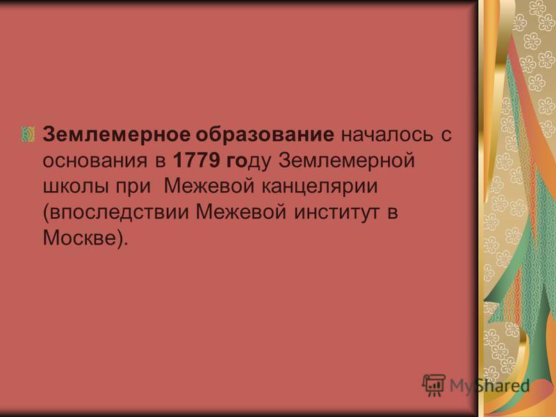 Землемерное образование началось с основания в 1779 году Землемерной школы при Межевой канцелярии (впоследствии Межевой институт в Москве).