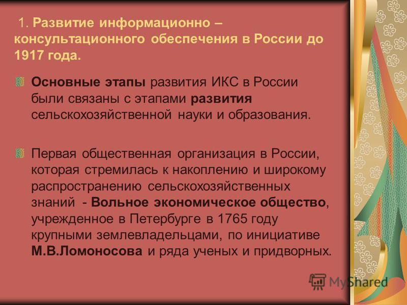 1. Развитие информационно – консультационного обеспечения в России до 1917 года. Основные этапы развития ИКС в России были связаны с этапами развития сельскохозяйственной науки и образования. Первая общественная организация в России, которая стремила