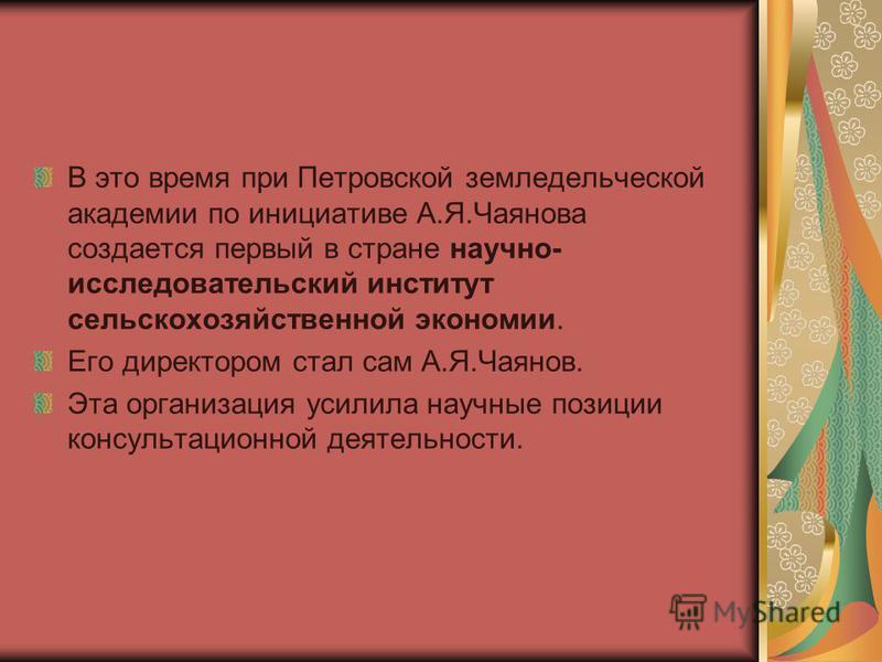 В это время при Петровской земледельческой академии по инициативе А.Я.Чаянова создается первый в стране научно- исследовательский институт сельскохозяйственной экономии. Его директором стал сам А.Я.Чаянов. Эта организация усилила научные позиции конс