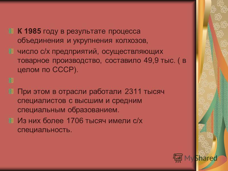 К 1985 году в результате процесса объединения и укрупнения колхозов, число с/х предприятий, осуществляющих товарное производство, составило 49,9 тыс. ( в целом по СССР). При этом в отрасли работали 2311 тысяч специалистов с высшим и средним специальн